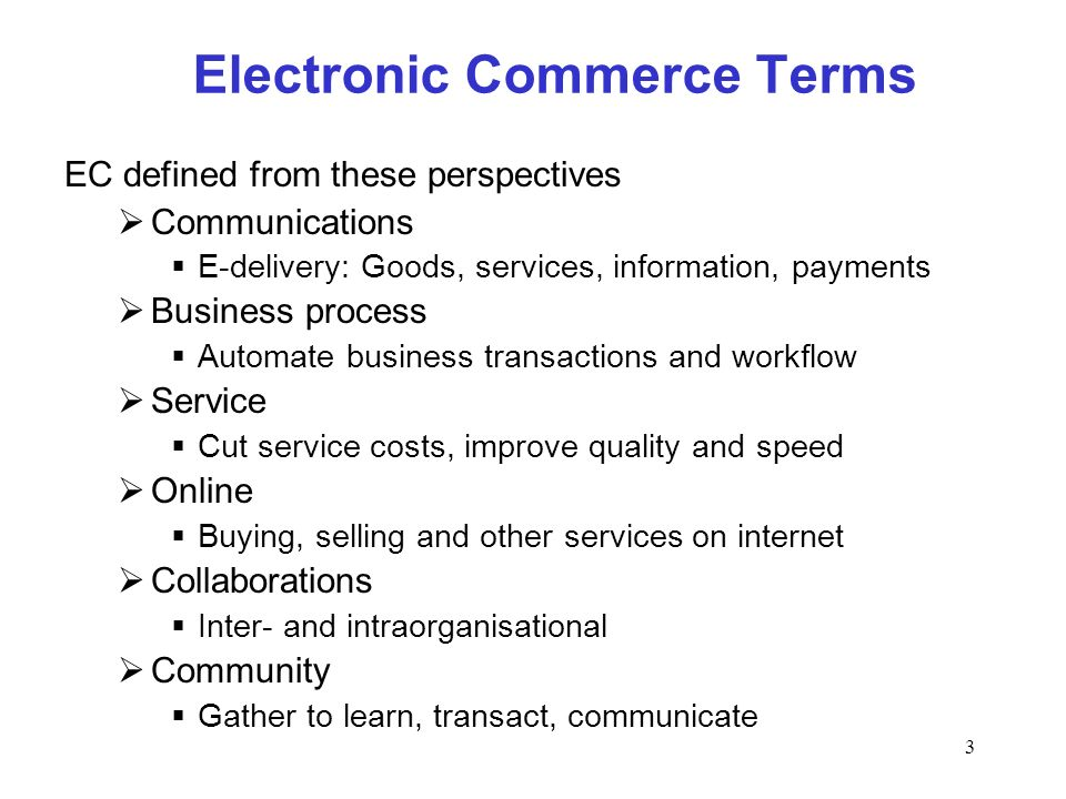 3 Electronic Commerce Terms EC defined from these perspectives Communications E-delivery: Goods, services, information, payments Business process Auto