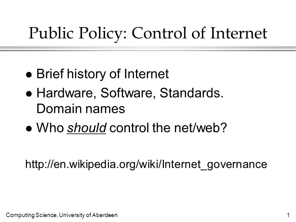 Computing Science, University of Aberdeen 1 Public Policy: Control of Internet l Brief history of Internet l Hardware, Software, Standards.