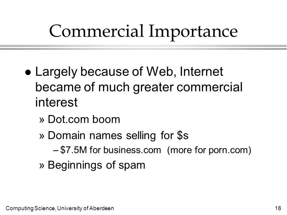 Computing Science, University of Aberdeen 16 Commercial Importance l Largely because of Web, Internet became of much greater commercial interest »Dot.com boom »Domain names selling for $s –$7.5M for business.com (more for porn.com) »Beginnings of spam