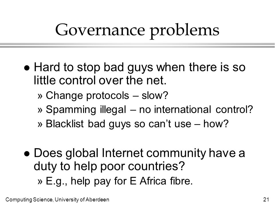 Computing Science, University of Aberdeen 21 Governance problems l Hard to stop bad guys when there is so little control over the net.