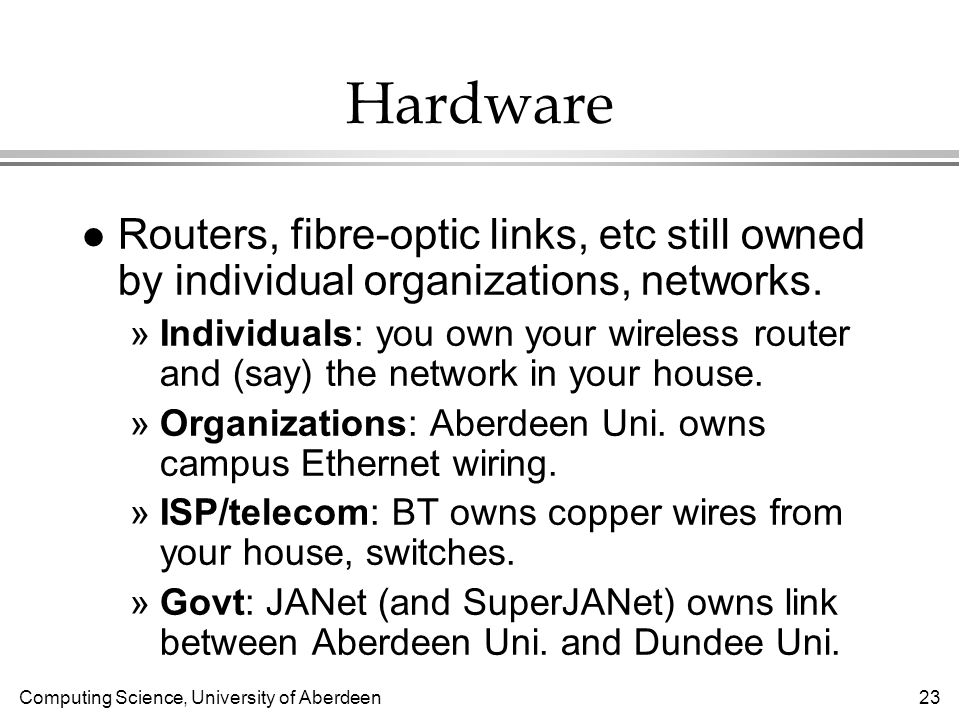 Computing Science, University of Aberdeen 23 Hardware l Routers, fibre-optic links, etc still owned by individual organizations, networks.