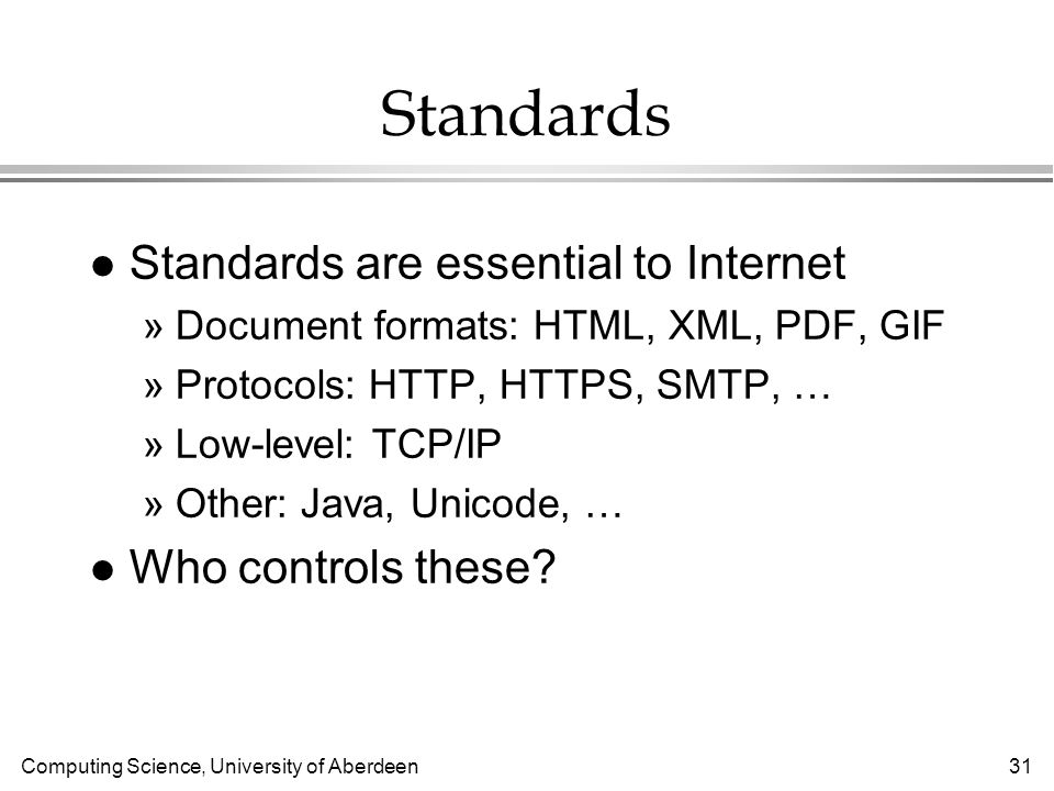 Computing Science, University of Aberdeen 31 Standards l Standards are essential to Internet »Document formats: HTML, XML, PDF, GIF »Protocols: HTTP, HTTPS, SMTP, … »Low-level: TCP/IP »Other: Java, Unicode, … l Who controls these
