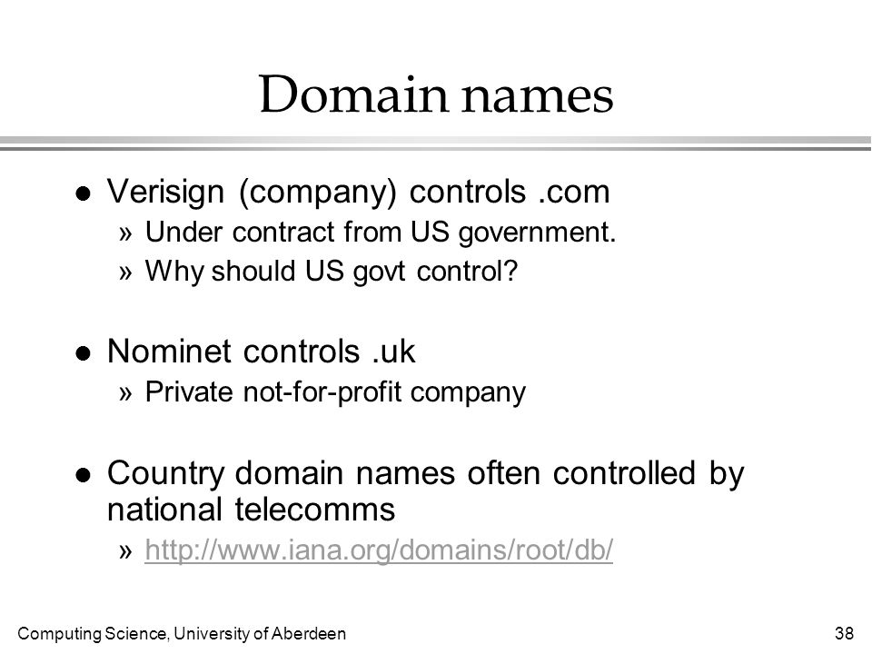 Computing Science, University of Aberdeen 38 Domain names l Verisign (company) controls.com »Under contract from US government.