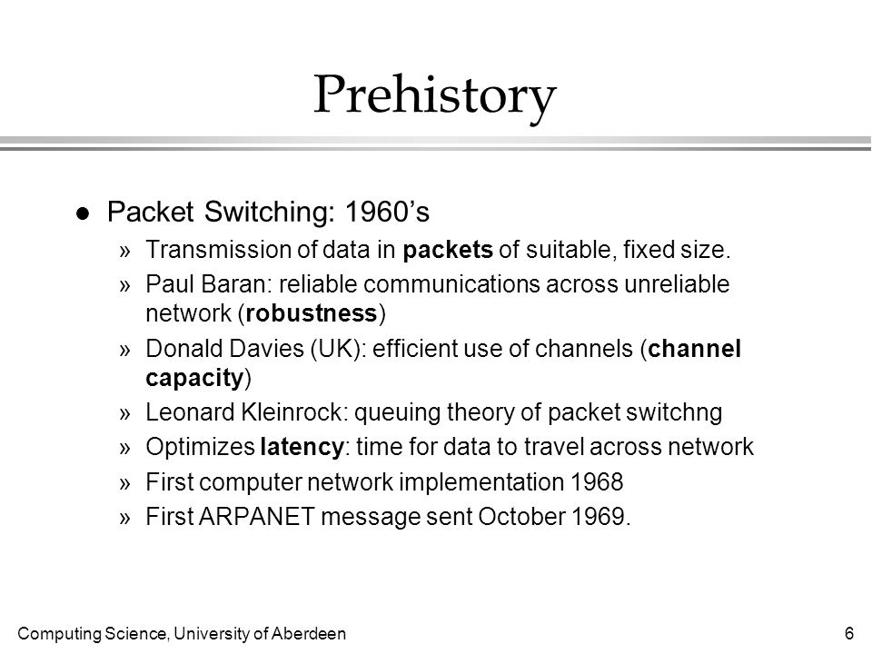 Computing Science, University of Aberdeen 6 Prehistory l Packet Switching: 1960s »Transmission of data in packets of suitable, fixed size.
