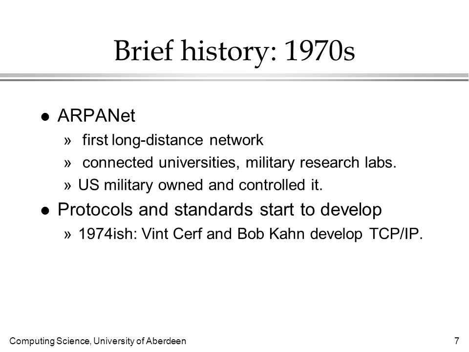 Computing Science, University of Aberdeen 7 Brief history: 1970s l ARPANet » first long-distance network » connected universities, military research labs.