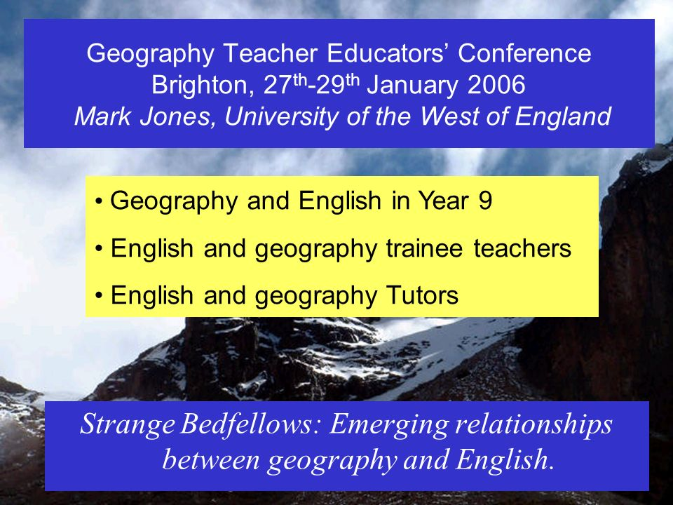 Geography Teacher Educators Conference Brighton, 27 th -29 th January 2006 Mark Jones, University of the West of England Strange Bedfellows: Emerging