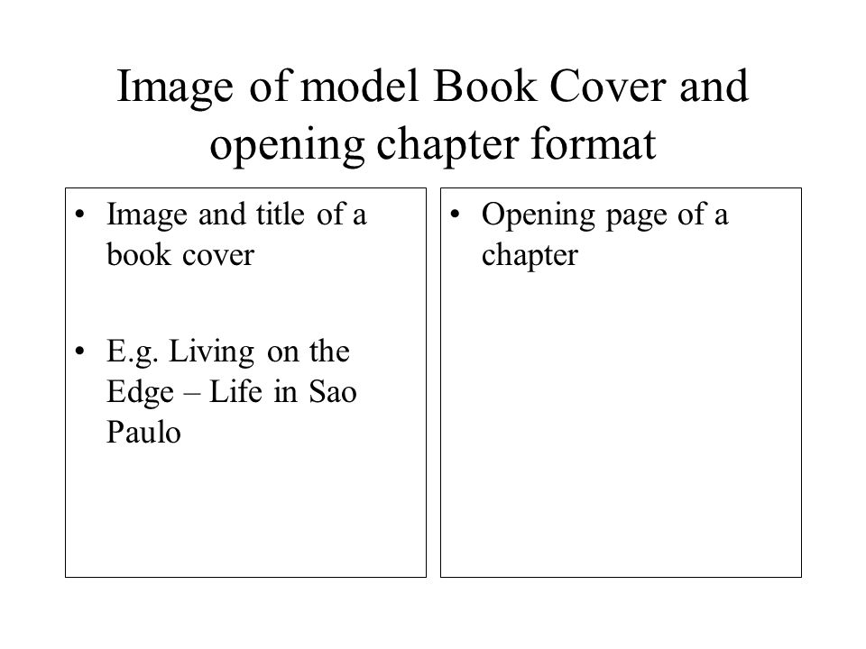 Image of model Book Cover and opening chapter format Image and title of a book cover E.g. Living on the Edge – Life in Sao Paulo Opening page of a cha