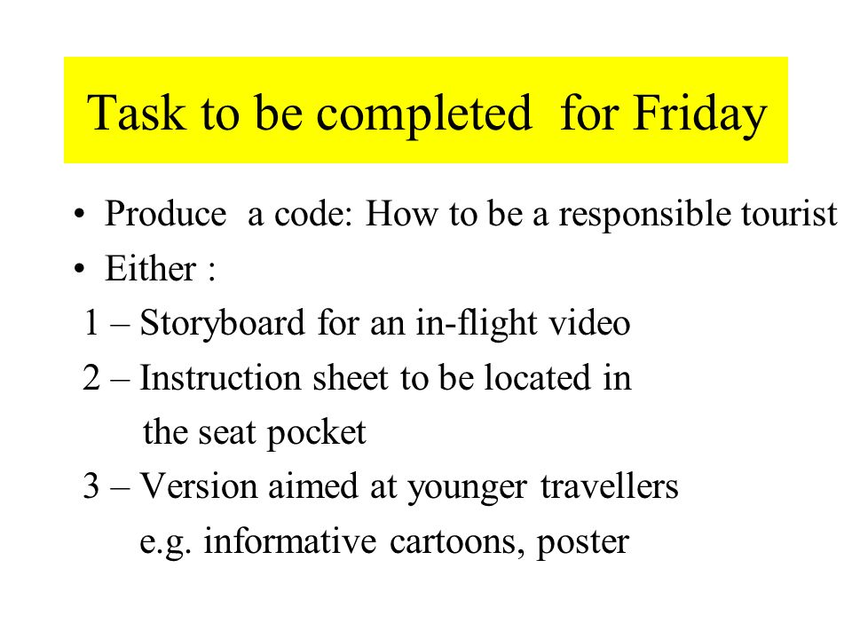 Task to be completed for Friday Produce a code: How to be a responsible tourist Either : 1 – Storyboard for an in-flight video 2 – Instruction sheet to be located in the seat pocket 3 – Version aimed at younger travellers e.g.