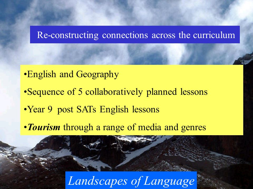 Landscapes of Language Re-constructing connections across the curriculum English and Geography Sequence of 5 collaboratively planned lessons Year 9 po