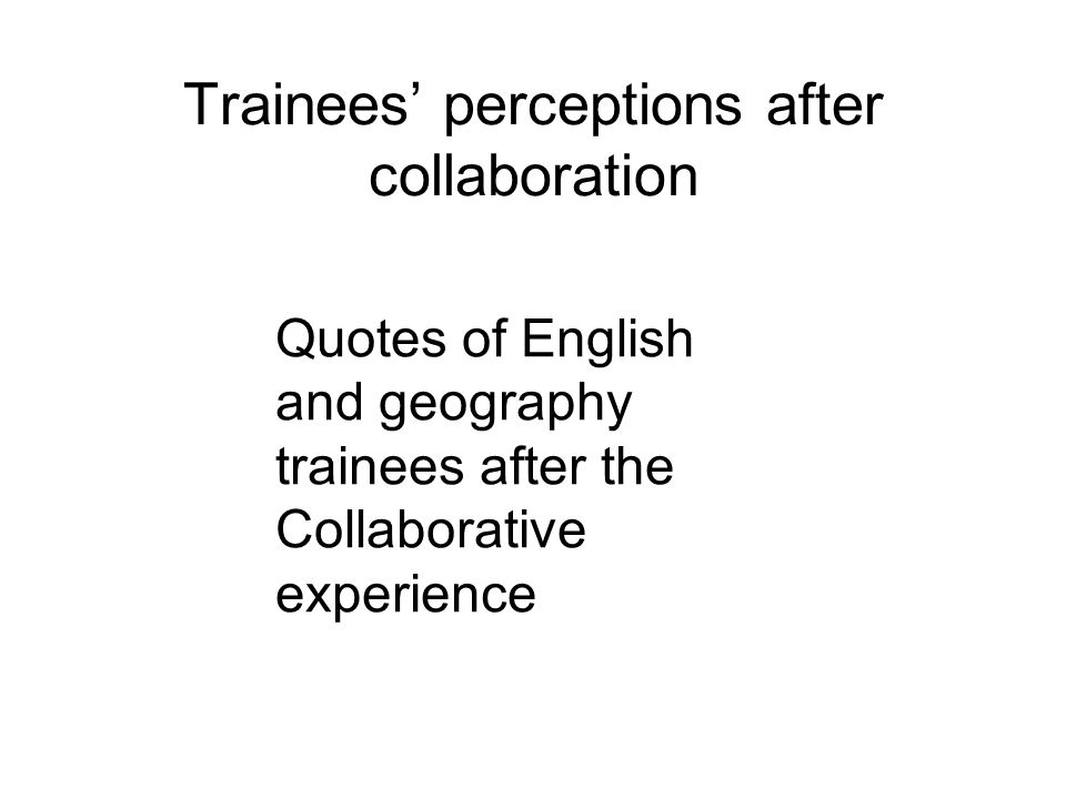 Trainees perceptions after collaboration Quotes of English and geography trainees after the Collaborative experience