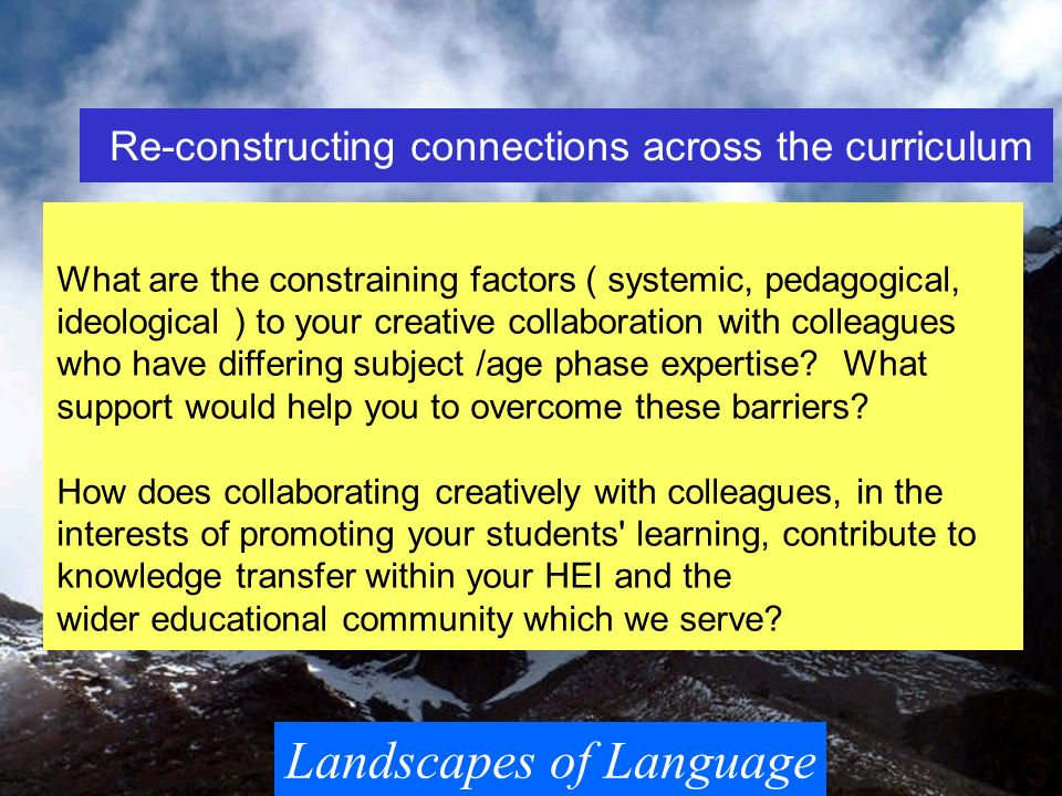Landscapes of Language Re-constructing connections across the curriculum What are the constraining factors ( systemic, pedagogical, ideological ) to y