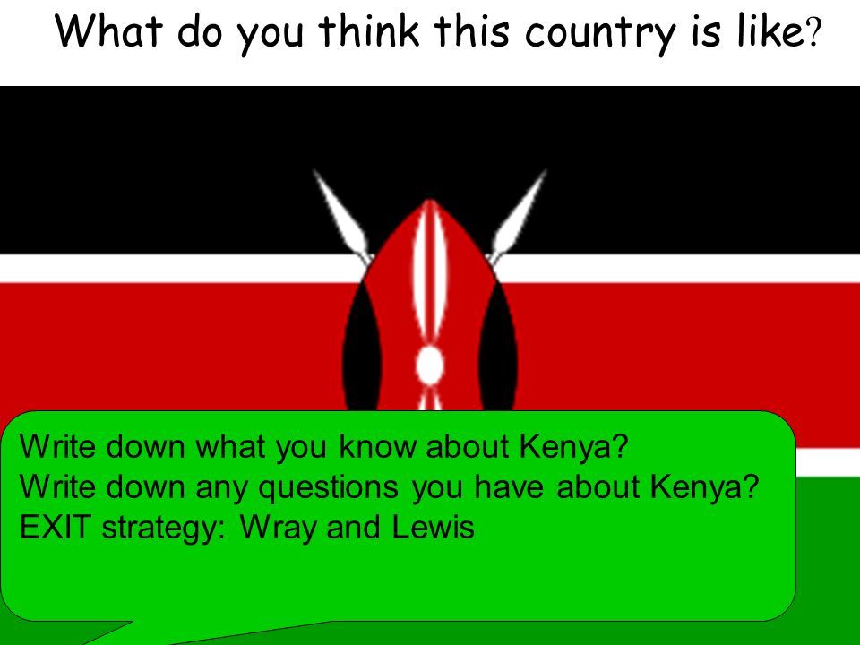 What do you think this country is like ? Write down what you know about Kenya? Write down any questions you have about Kenya? EXIT strategy: Wray and