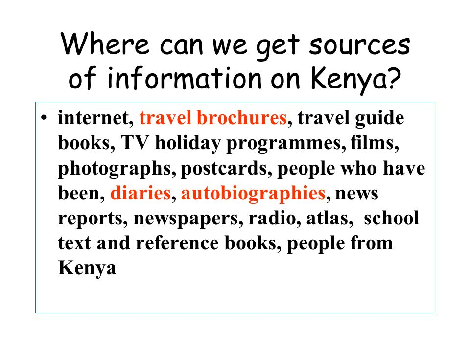 Where can we get sources of information on Kenya? internet, travel brochures, travel guide books, TV holiday programmes, films, photographs, postcards