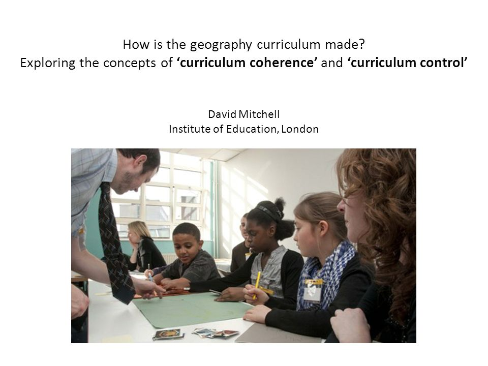 How is the geography curriculum made? Exploring the concepts of curriculum coherence and curriculum control David Mitchell Institute of Education, Lon