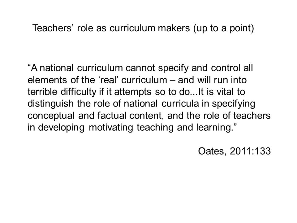 A national curriculum cannot specify and control all elements of the real curriculum – and will run into terrible difficulty if it attempts so to do...It is vital to distinguish the role of national curricula in specifying conceptual and factual content, and the role of teachers in developing motivating teaching and learning.