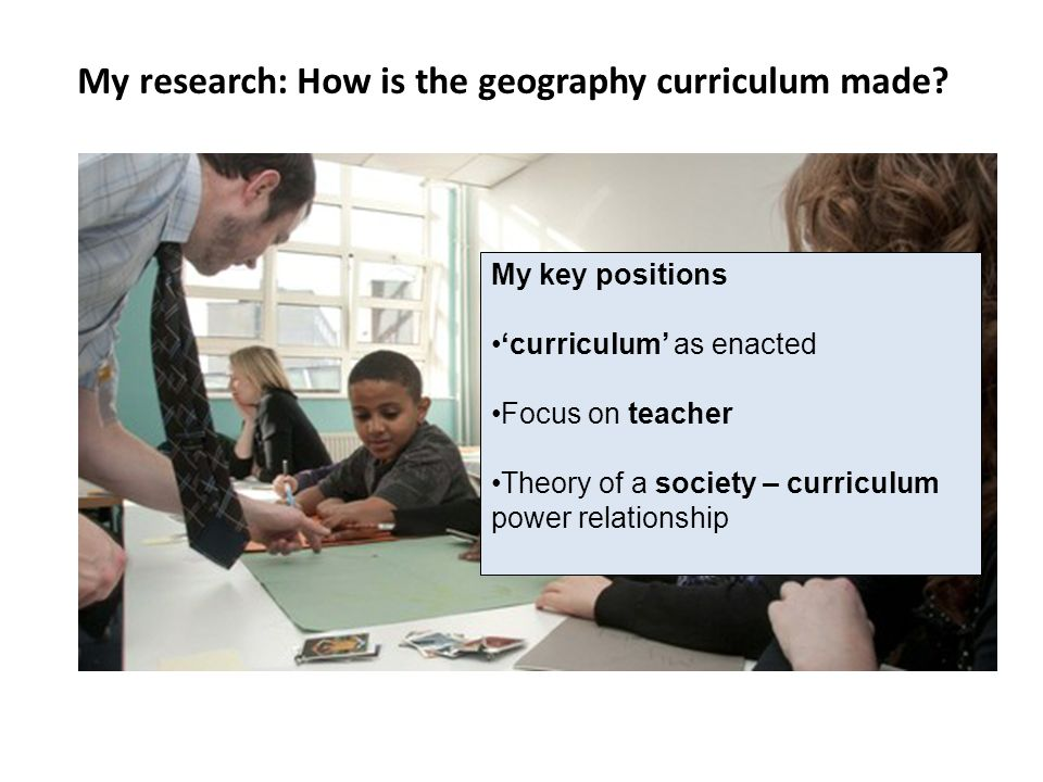 My research: How is the geography curriculum made? My key positions curriculum as enacted Focus on teacher Theory of a society – curriculum power rela