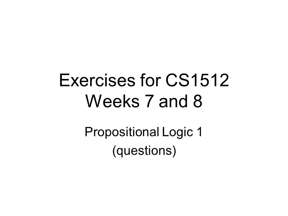 Exercises for CS1512 Weeks 7 and 8 Propositional Logic 1 (questions)