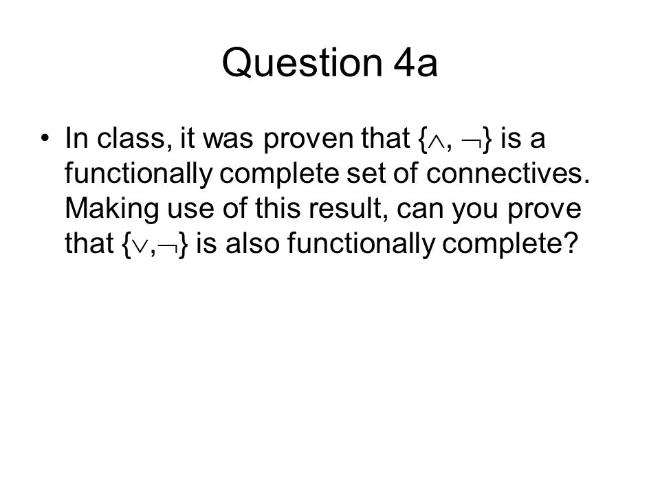 Question 4a In class, it was proven that {, } is a functionally complete set of connectives. Making use of this result, can you prove that {, } is als