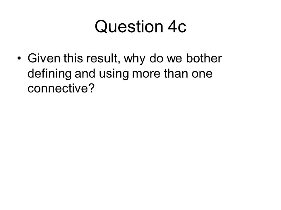 Question 4c Given this result, why do we bother defining and using more than one connective
