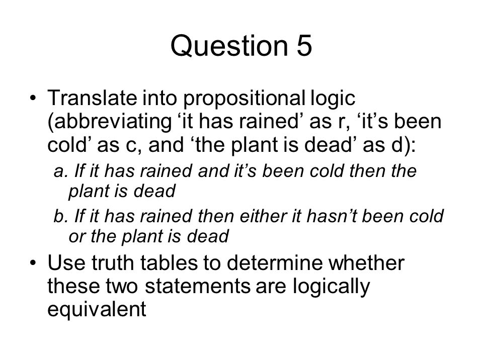 Question 5 Translate into propositional logic (abbreviating it has rained as r, its been cold as c, and the plant is dead as d): a.