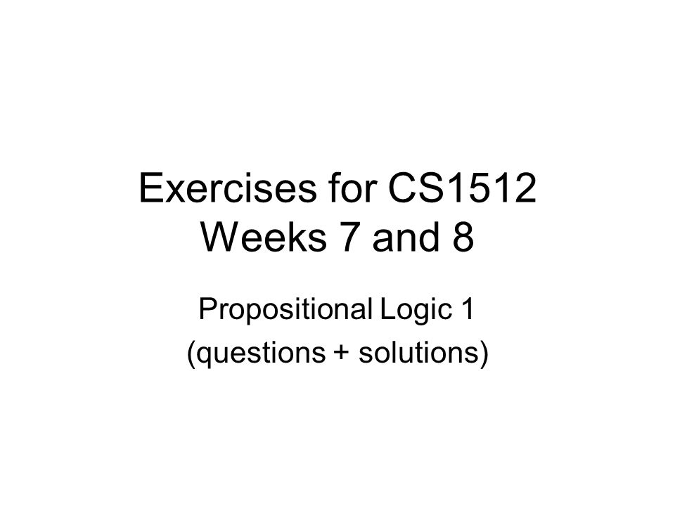 Exercises for CS1512 Weeks 7 and 8 Propositional Logic 1 (questions + solutions)
