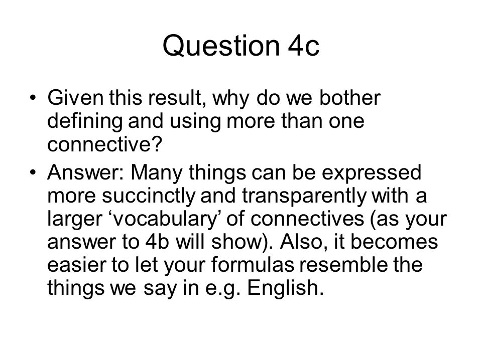 Question 4c Given this result, why do we bother defining and using more than one connective? Answer: Many things can be expressed more succinctly and