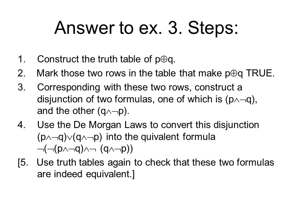 Answer to ex. 3. Steps: 1.Construct the truth table of p q. 2. Mark those two rows in the table that make p q TRUE. 3.Corresponding with these two row