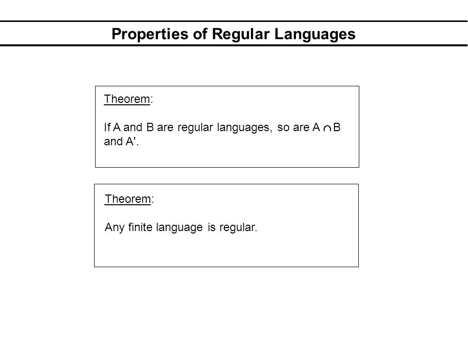 Properties of Regular Languages Theorem: If A and B are regular languages, so are A B and A'. Theorem: Any finite language is regular.