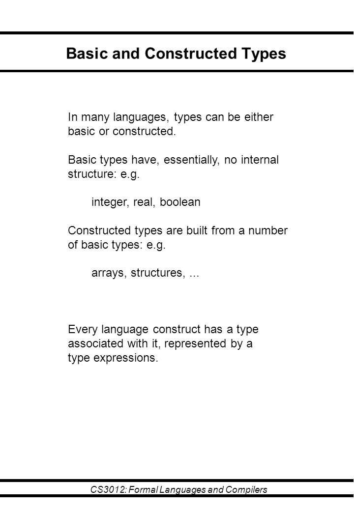 CS3012: Formal Languages and Compilers Basic and Constructed Types In many languages, types can be either basic or constructed. Basic types have, esse