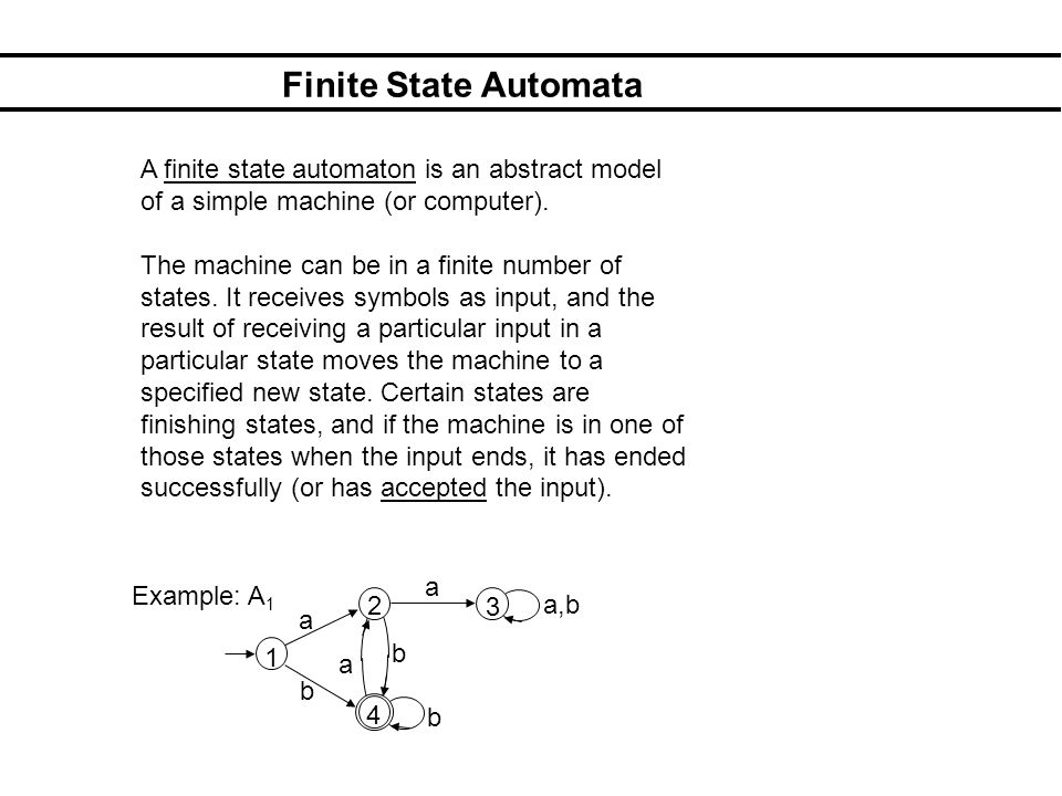Finite State Automata A finite state automaton is an abstract model of a simple machine (or computer).