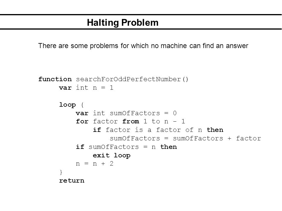 Halting Problem There are some problems for which no machine can find an answer function searchForOddPerfectNumber() var int n = 1 loop { var int sumOfFactors = 0 for factor from 1 to n - 1 if factor is a factor of n then sumOfFactors = sumOfFactors + factor if sumOfFactors = n then exit loop n = n + 2 } return