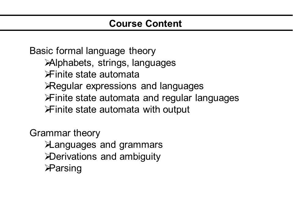 Course Content Basic formal language theory Alphabets, strings, languages Finite state automata Regular expressions and languages Finite state automata and regular languages Finite state automata with output Grammar theory Languages and grammars Derivations and ambiguity Parsing