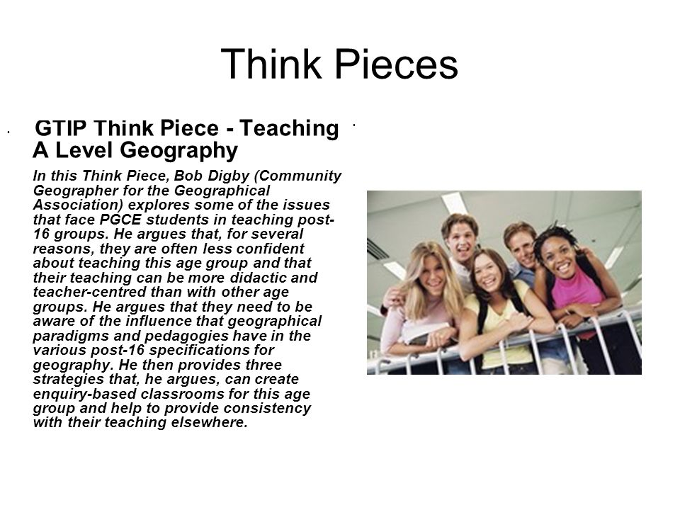 Think Pieces GTIP Think Piece - Teaching A Level Geography In this Think Piece, Bob Digby (Community Geographer for the Geographical Association) explores some of the issues that face PGCE students in teaching post- 16 groups.