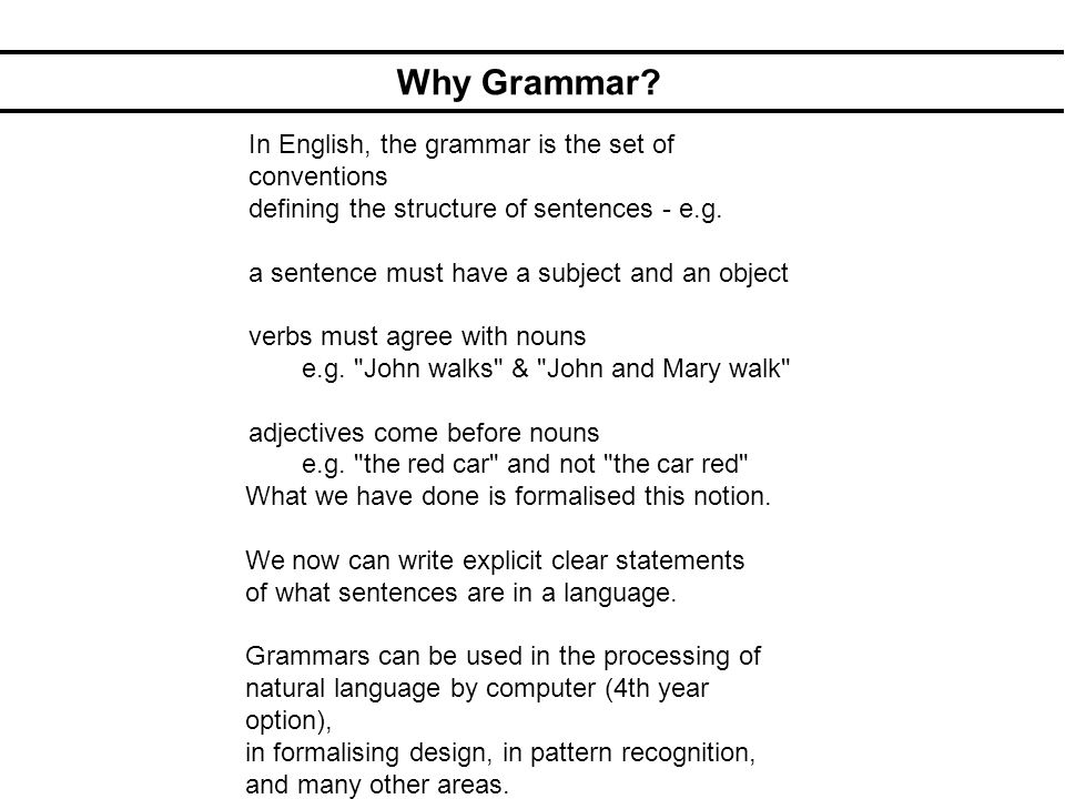 Why Grammar? In English, the grammar is the set of conventions defining the structure of sentences - e.g. a sentence must have a subject and an object