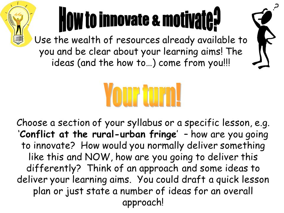 Choose a section of your syllabus or a specific lesson, e.g.Conflict at the rural-urban fringe – how are you going to innovate? How would you normally