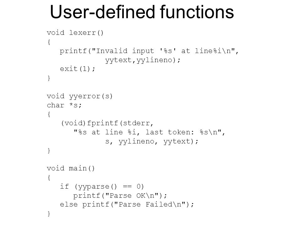 User-defined functions void lexerr() { printf( Invalid input %s at line%i\n , yytext,yylineno); exit(1); } void yyerror(s) char *s; { (void)fprintf(stderr, %s at line %i, last token: %s\n , s, yylineno, yytext); } void main() { if (yyparse() == 0) printf( Parse OK\n ); else printf( Parse Failed\n ); }