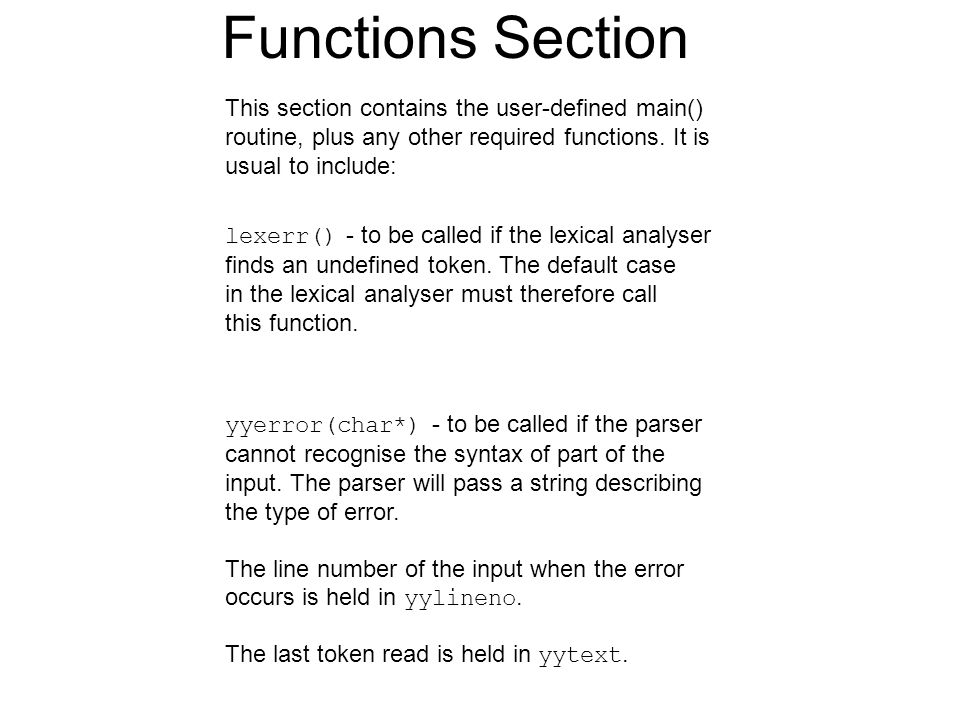 Functions Section This section contains the user-defined main() routine, plus any other required functions. It is usual to include: lexerr() - to be c
