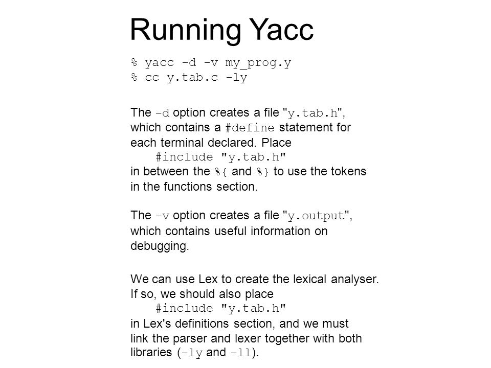 Running Yacc % yacc -d -v my_prog.y % cc y.tab.c -ly The -d option creates a file y.tab.h , which contains a #define statement for each terminal declared.