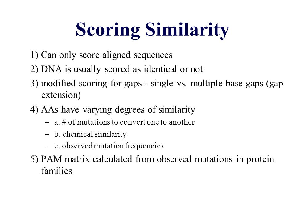 Scoring Similarity 1) Can only score aligned sequences 2) DNA is usually scored as identical or not 3) modified scoring for gaps - single vs. multiple