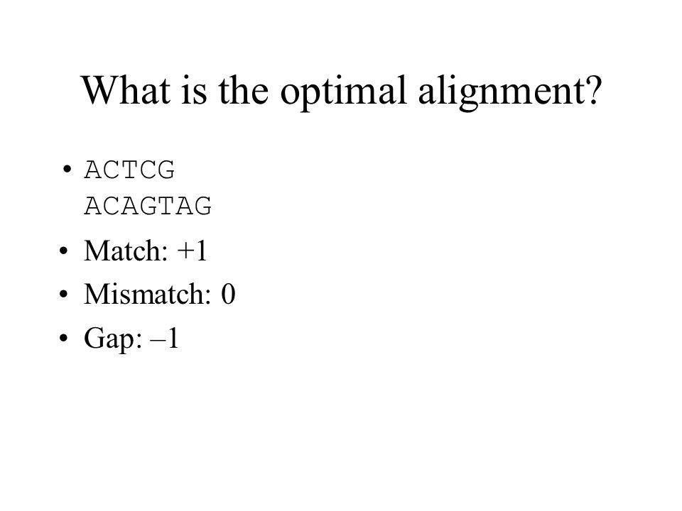 What is the optimal alignment? ACTCG ACAGTAG Match: +1 Mismatch: 0 Gap: –1