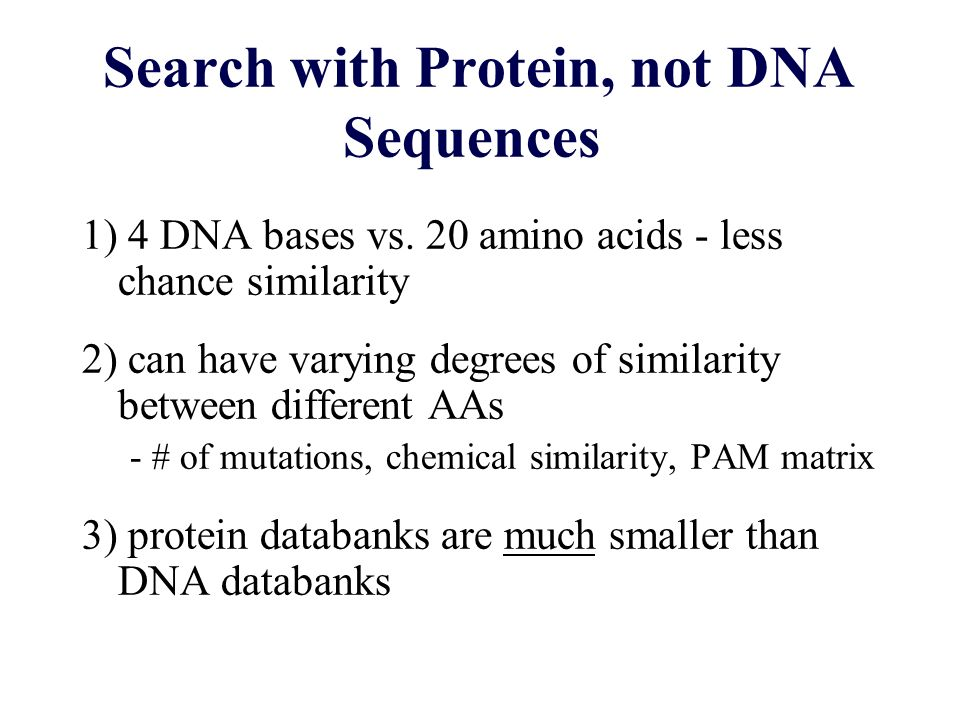 Search with Protein, not DNA Sequences 1) 4 DNA bases vs. 20 amino acids - less chance similarity 2) can have varying degrees of similarity between di