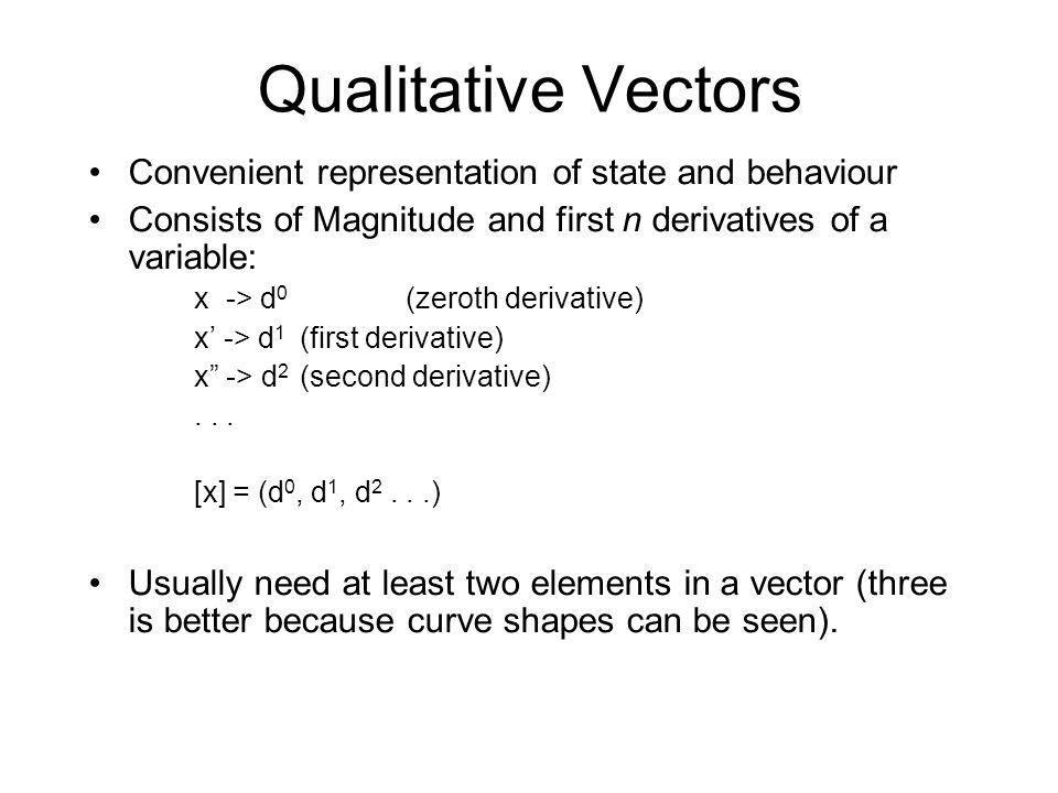 Qualitative Vectors Convenient representation of state and behaviour Consists of Magnitude and first n derivatives of a variable: x -> d 0 (zeroth der