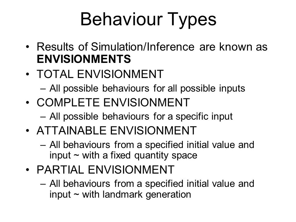 Behaviour Types Results of Simulation/Inference are known as ENVISIONMENTS TOTAL ENVISIONMENT –All possible behaviours for all possible inputs COMPLET