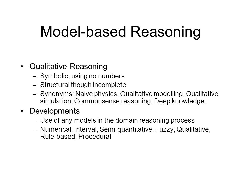 Model-based Reasoning Qualitative Reasoning –Symbolic, using no numbers –Structural though incomplete –Synonyms: Naive physics, Qualitative modelling,