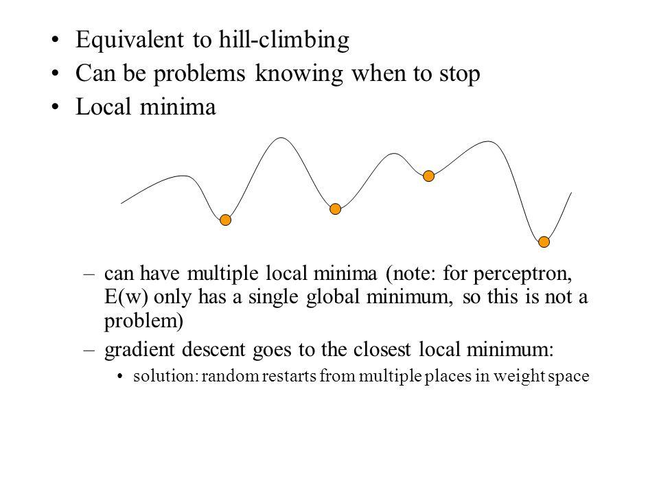 Equivalent to hill-climbing Can be problems knowing when to stop Local minima –can have multiple local minima (note: for perceptron, E(w) only has a s
