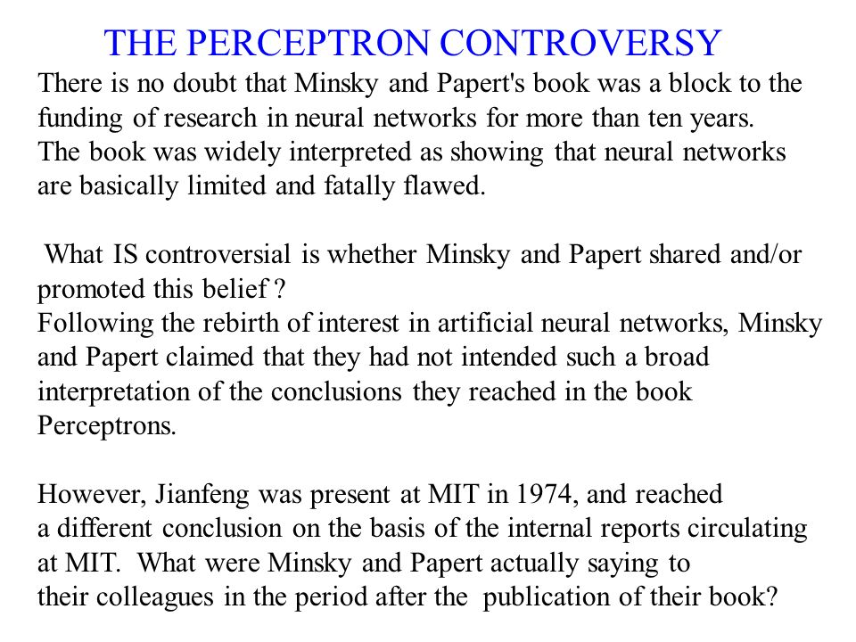 THE PERCEPTRON CONTROVERSY There is no doubt that Minsky and Papert's book was a block to the funding of research in neural networks for more than ten