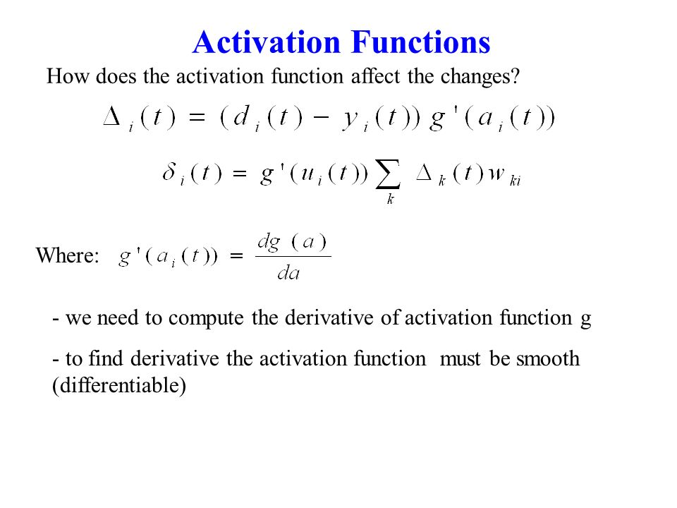 Activation Functions How does the activation function affect the changes? - we need to compute the derivative of activation function g - to find deriv
