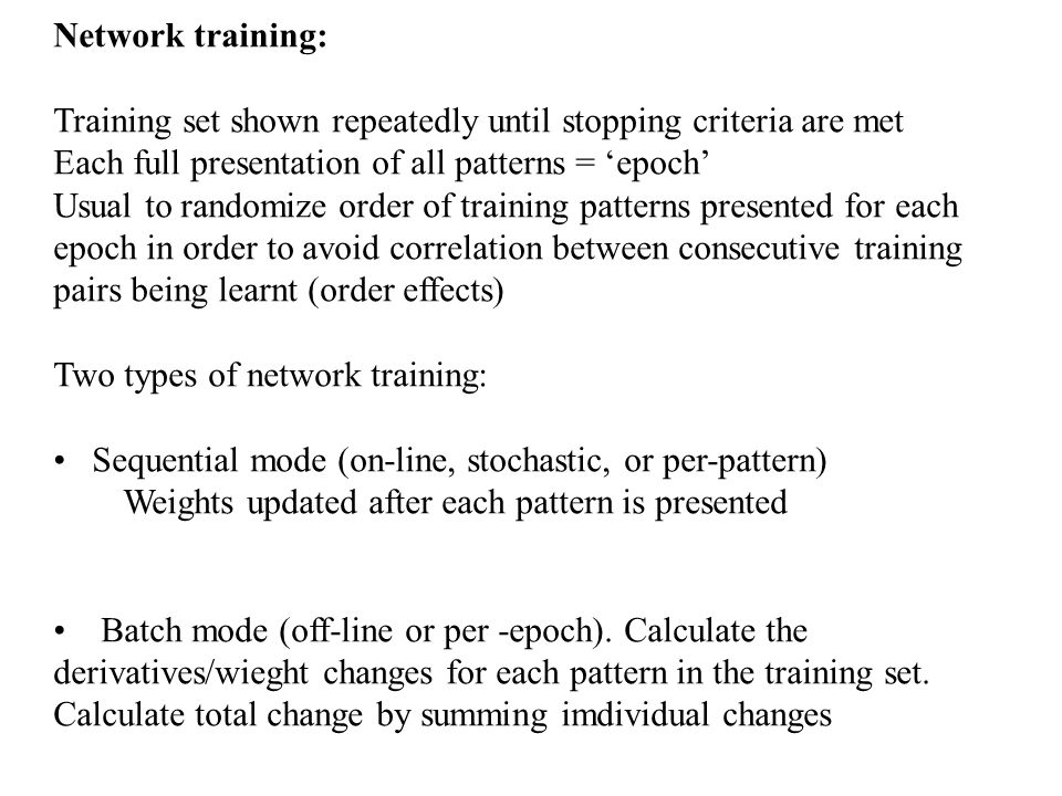 Network training: Training set shown repeatedly until stopping criteria are met Each full presentation of all patterns = epoch Usual to randomize orde