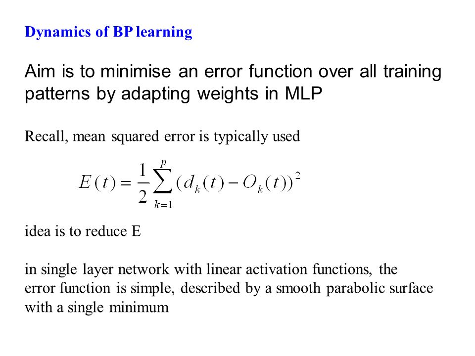 Dynamics of BP learning Aim is to minimise an error function over all training patterns by adapting weights in MLP Recall, mean squared error is typic