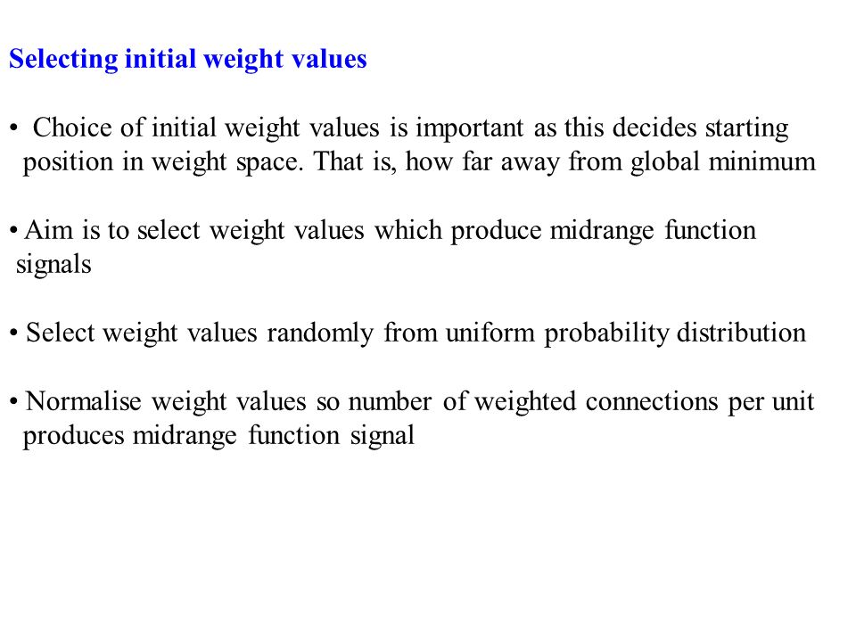 Selecting initial weight values Choice of initial weight values is important as this decides starting position in weight space. That is, how far away